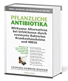 Pflanzliche Antibiotika. Wirksame Alternativen bei Infektionen durch resistente Bakterien Krankenhauskeime und MRSA: Heilkräuter, die Leben retten ... nicht mehr wirken.